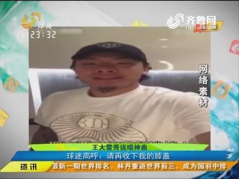 体育朋友圈:王大雷秀说唱神曲 球迷高呼请收下我的膝盖