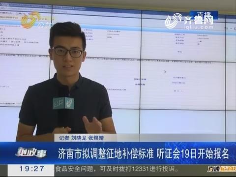 【跑政事】济南市拟调整征地补偿标准 听证会19日开始报名