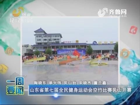 一周要闻:山东省第七届全民健身运动会空竹比赛乳山开幕