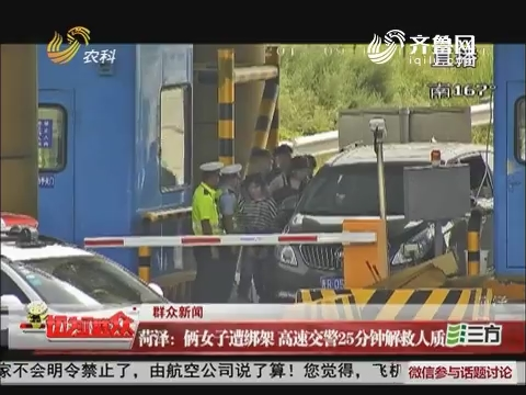 【群众新闻】菏泽:俩女子遭绑架 高速交警25分钟解救人质