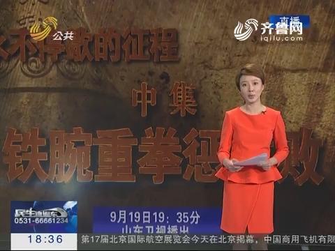 新《铁腕重拳惩腐败》9月19日晚19:35山东卫视播出