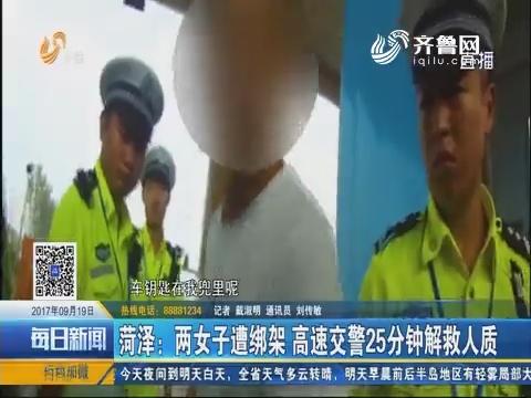 菏泽:两女子遭绑架 高速交警25分钟解救人质
