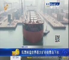 【热点快搜】中国制造世界最大矿砂船青岛下水