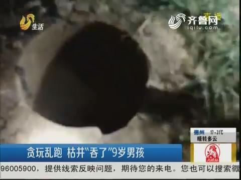 """潍坊:贪玩乱跑 枯井""""吞了""""9岁男孩"""