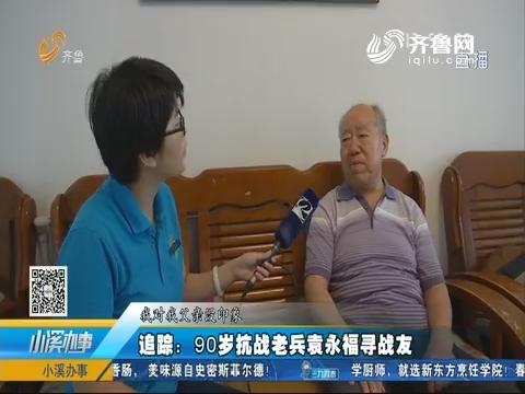 追踪:90岁抗战老兵袁永福寻战友