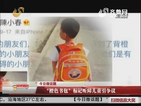 """今日微话题:""""橙色书包""""标记听障儿童引争议"""