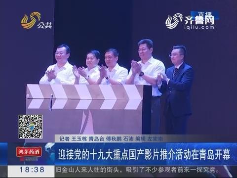 迎接党的十九大重点国产影片推介活动在青岛开幕