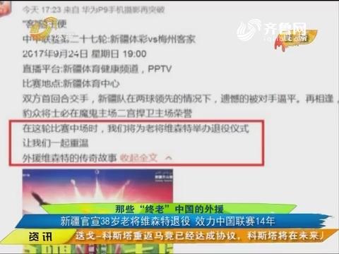 """那些""""终老""""中国的外援 新疆官宣38岁老将维森特退役 效力中国联赛14年"""