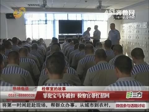 【检察室的故事】济南:罪犯宝马车被扣 检察官帮忙招回