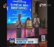 """中国地球物理学会""""院士专家工作站""""进驻济南"""