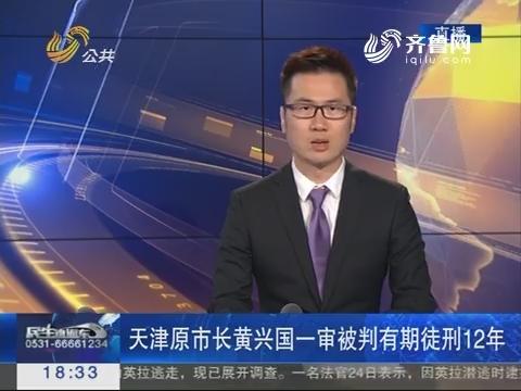 天津原市长黄兴国一审被判有期徒刑12年