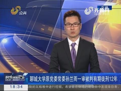 聊城大学原党委常委孙兰雨一审被判有期徒刑12年