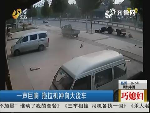 淄博:一声巨响 拖拉机冲向大货车