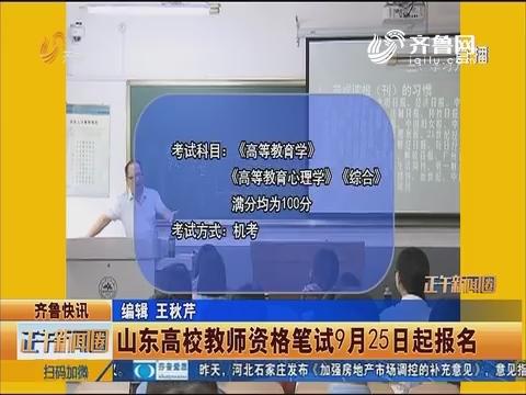 齐鲁快讯:山东高校教师资格笔试9月25日起报名