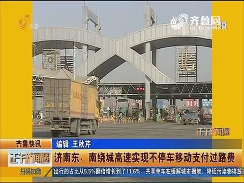齐鲁快讯:济南东、南绕城高速实现不停车移动支付过路费