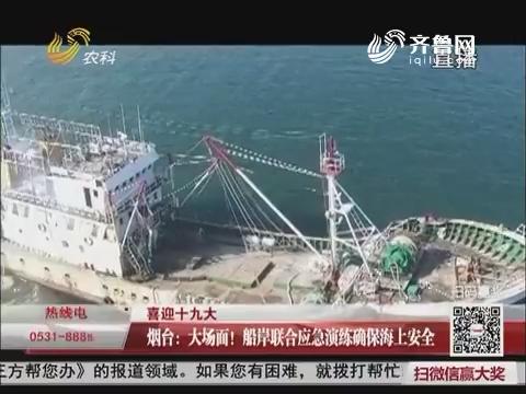 【喜迎十九大】烟台:大场面!船岸联合应急演练确保海上安全