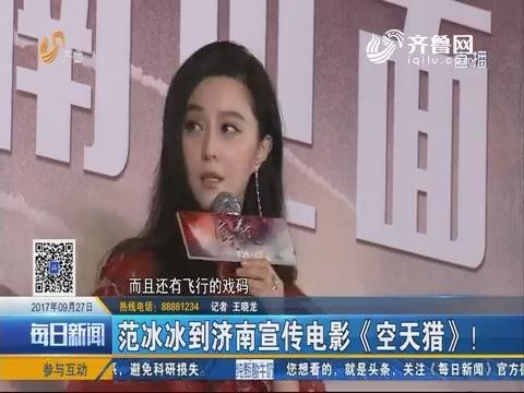 范冰冰到济南宣传电影《空天猎》!