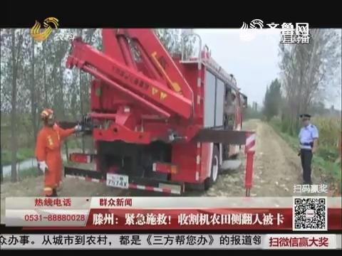 【群众新闻】滕州:紧急施救!收割机农田侧翻人被卡