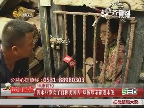 【神康有约】沂水35岁女子自称美国人 却被母亲锁进木笼