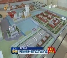 【喜迎十九大】东营加快建设中国商飞民用飞机试飞基地