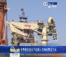 世界最先进水下机器人支持船青岛下水