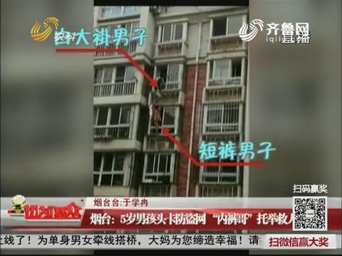 """烟台:5岁男孩头卡防盗网""""内裤哥""""托举救人"""