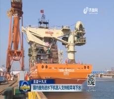 【喜迎十九大】国内最先进水下机器人支持船青岛下水