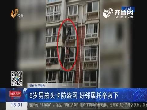 烟台:5岁男孩头卡防盗网 好邻居托举救下