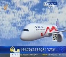 """热点快搜:中俄远程宽体客机正式命名为""""CR929"""""""