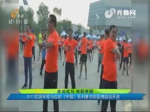 走近花马收获幸福 2017花园半程马拉松(中国)系列赛济南园博园站开跑