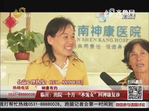 """【神康有约】临沂:出院一个月 """"木笼女""""回神康复诊"""