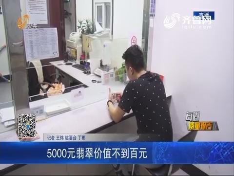 【每周质量报告】济南:5000元翡翠价值不到百元