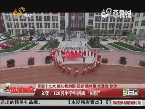 """【喜迎十九大 献礼我的国】文登:120名小学生拼成""""国旗"""""""