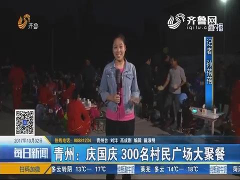 青州:庆国庆 300名村民广场大聚餐