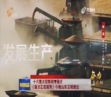十六集大型新闻专题片《奋力走在前列》今晚山东卫视播出