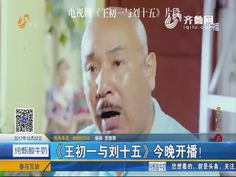 好戏在后头:《王初一与刘十五》10月2日晚开播!