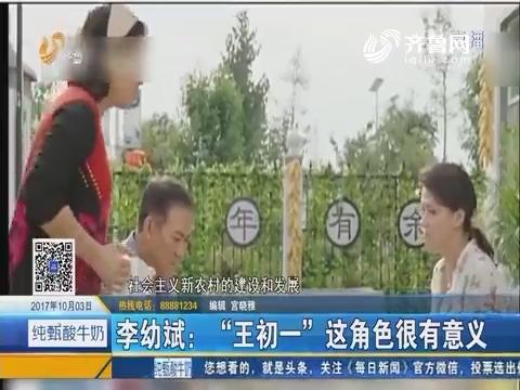 """好戏在后头:李幼斌""""王初一""""这角色很有意义"""