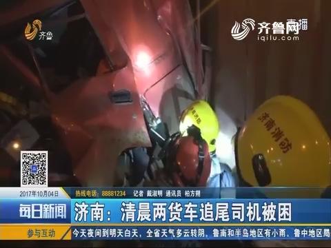 济南:凌晨两货车追尾司机被困