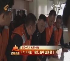 20171005《齐鲁先锋》:喜迎十九大 党员争先锋 37102舰——我们是中国海警(下)