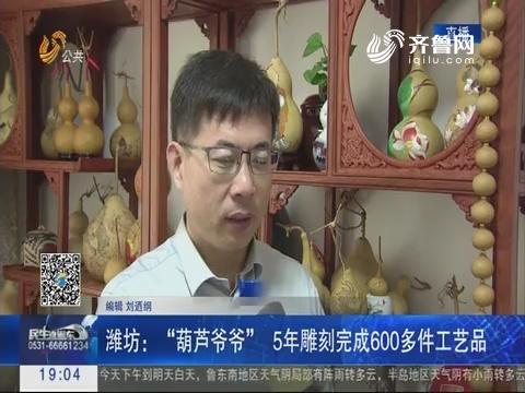 """潍坊:""""葫芦爷爷"""" 5年雕刻完成600多件工艺品"""