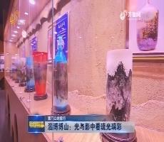 【家门口的旅行】淄博博山:光与影中看琉光璃彩