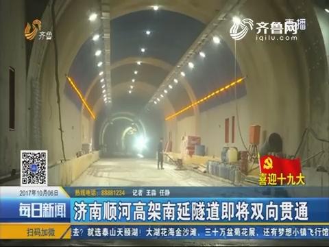 【喜迎十九大】济南顺河高架南延隧道即将双向贯通