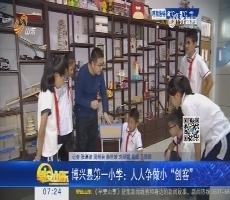"""博兴县第一小学:人人争做小""""创客"""""""