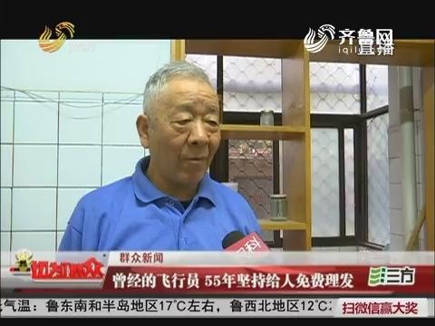 【群众新闻】济南:曾经的飞行员 55年坚持给人免费理发