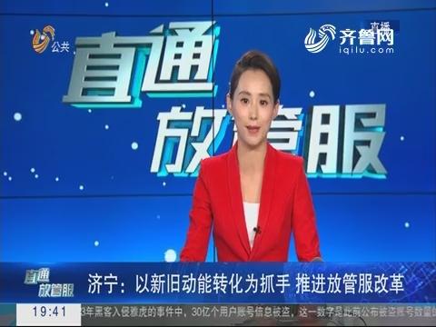 【直通放管服】济宁:以新旧动能转换为抓手 推进放管服改革