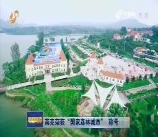 """莱芜荣获""""国家森林城市""""  称号"""