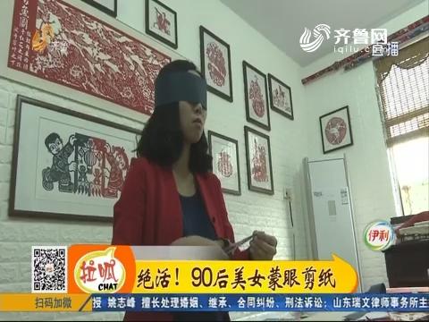淄博:绝活!90后美女蒙眼剪纸