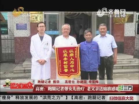 【三方帮您办】高密:跑腿记者帮女儿治疗 老父亲送锦旗感谢