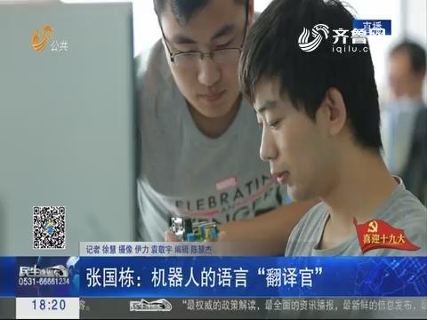 """【喜迎十九大】张国栋:机器人的语言""""翻译官"""""""