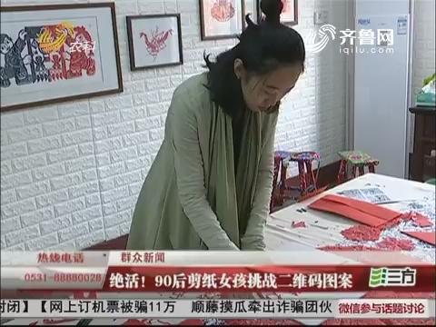 【群众新闻】淄川:绝活!90后剪纸女孩挑战二维码图案